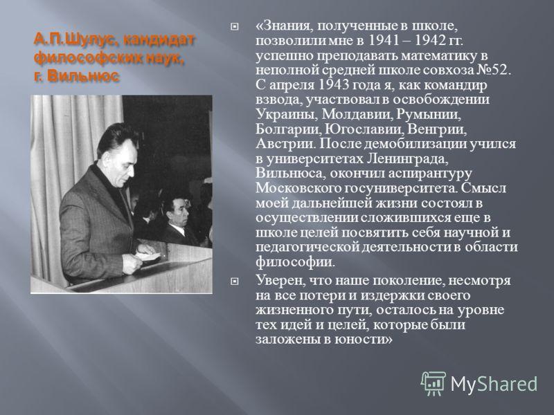 А. П. Шулус, кандидат философских наук, г. Вильнюс « Знания, полученные в школе, позволили мне в 1941 – 1942 гг. успешно преподавать математику в неполной средней школе совхоза 52. С апреля 1943 года я, как командир взвода, участвовал в освобождении