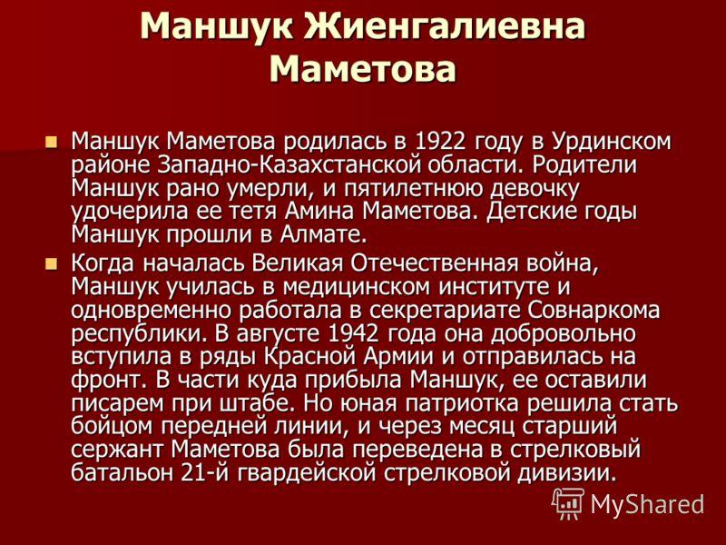 Маншук Жиенгалиевна Маметова Маншук Маметова родилась в 1922 году в Урдинском районе Западно-Казахстанской области. Родители Маншук рано умерли, и пятилетнюю девочку удочерила ее тетя Амина Маметова. Детские годы Маншук прошли в Алмате. Маншук Мамето
