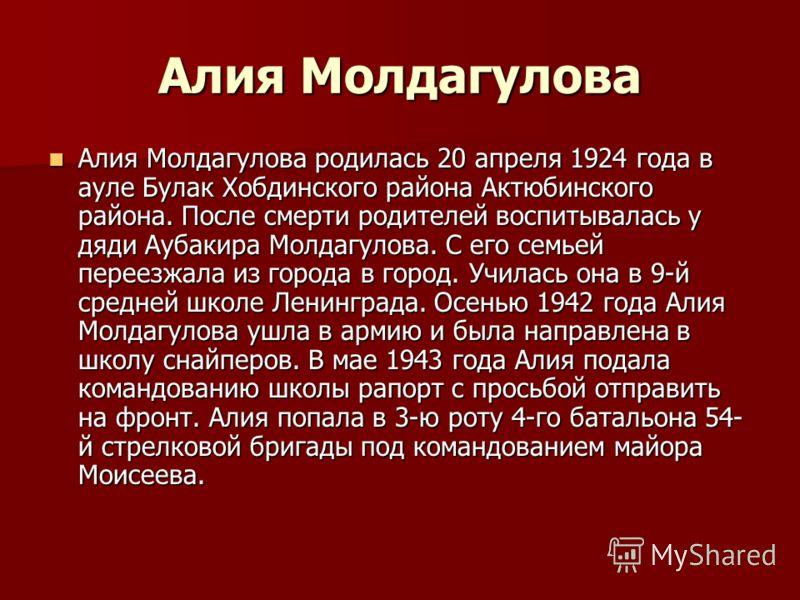Алия Молдагулова Алия Молдагулова родилась 20 апреля 1924 года в ауле Булак Хобдинского района Актюбинского района. После смерти родителей воспитывалась у дяди Аубакира Молдагулова. С его семьей переезжала из города в город. Училась она в 9-й средней