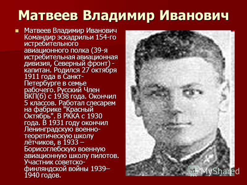 Матвеев Владимир Иванович Матвеев Владимир Иванович Командир эскадрильи 154-го истребительного авиационного полка (39-я истребительная авиационная дивизия, Северный фронт) - капитан. Родился 27 октября 1911 года в Санкт- Петербурге в семье рабочего.
