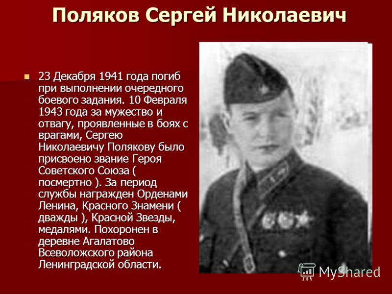 Поляков Сеpгей Hиколаевич 23 Декабpя 1941 года погиб пpи выполнении очередного боевого задания. 10 Февpаля 1943 года за мужество и отвагу, проявленные в боях с врагами, Сеpгею Hиколаевичу Полякову было присвоено звание Геpоя Советского Союза ( посмер