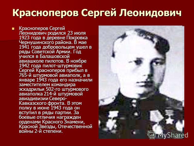 Красноперов Сергей Леонидович Красноперов Сергей Леонидович родился 23 июля 1923 года в деревне Покровка Чернушинского района. В мае 1941 года добровольцем ушел в ряды Советской Армии. Год учился в Балашовской авиашколе пилотов. В ноябре 1942 года пи