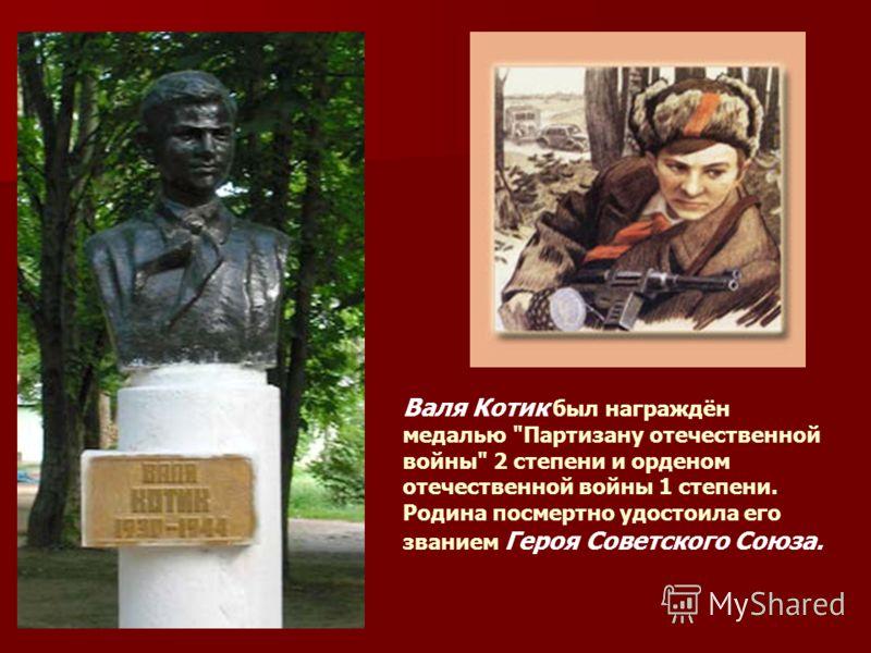 Валя Котик был награждён медалью Партизану отечественной войны 2 степени и орденом отечественной войны 1 степени. Родина посмертно удостоила его званием Героя Советского Союза.