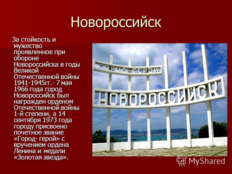 Новороссийск За стойкость и мужество проявленное при обороне Новороссийска в годы Великой Отечественной войны 1941-1945гг.- 7 мая 1966 года город Новороссийск был награжден орденом Отечественной войны 1-й степени, а 14 сентября 1973 года городу присв