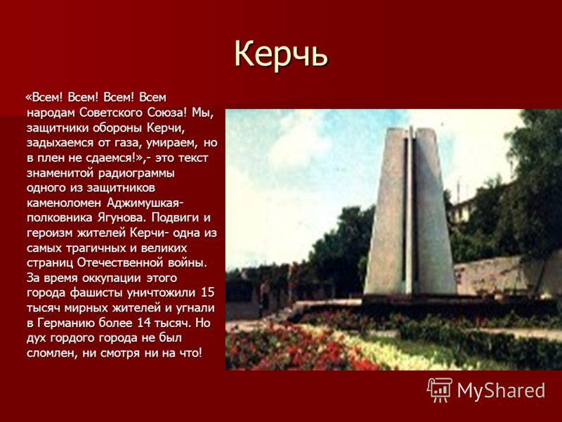 Керчь «Всем! Всем! Всем! Всем народам Советского Союза! Мы, защитники обороны Керчи, задыхаемся от газа, умираем, но в плен не сдаемся!»,- это текст знаменитой радиограммы одного из защитников каменоломен Аджимушкая- полковника Ягунова. Подвиги и гер