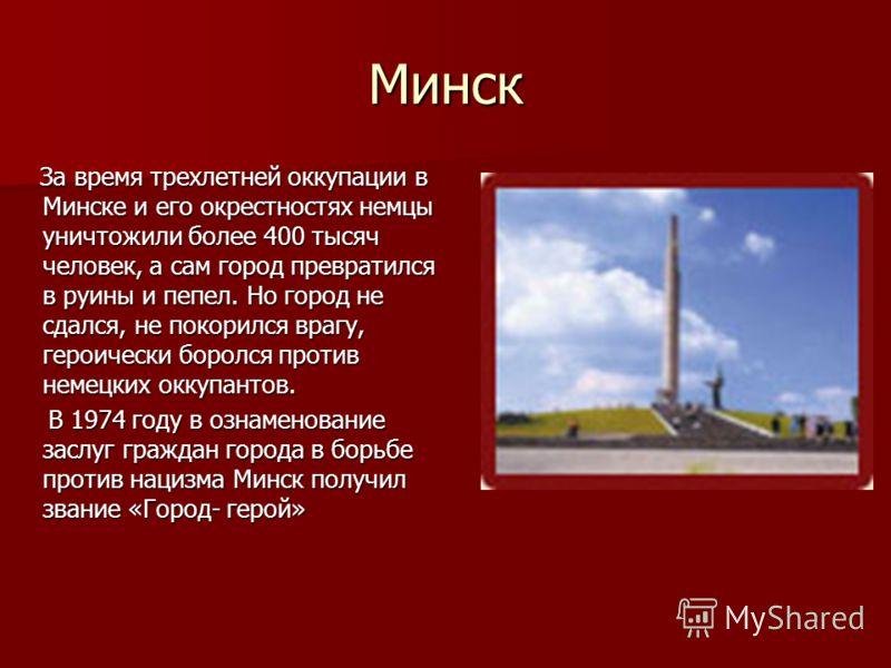 Минск За время трехлетней оккупации в Минске и его окрестностях немцы уничтожили более 400 тысяч человек, а сам город превратился в руины и пепел. Но город не сдался, не покорился врагу, героически боролся против немецких оккупантов. За время трехлет