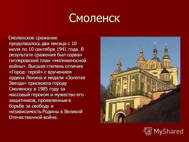 Смоленск Смоленское сражение продолжалось два месяца с 10 июля по 10 сентября 1941 года. В результате сражения был сорван гитлеровский план «молниеносной войны». Высшая степень отличия «Город- герой» с вручением ордена Ленина и медали «Золотая Звезда