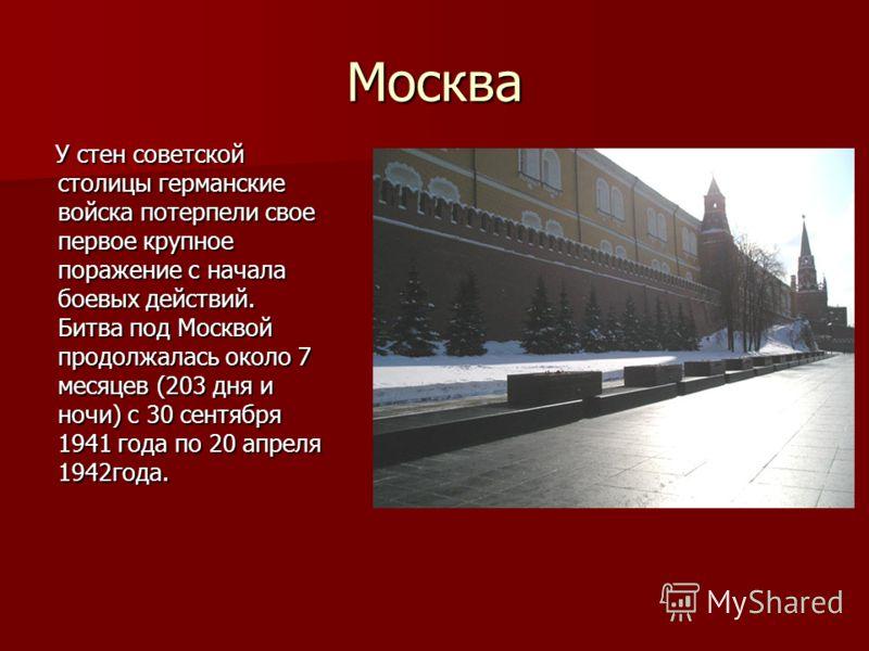 Москва У стен советской столицы германские войска потерпели свое первое крупное поражение с начала боевых действий. Битва под Москвой продолжалась около 7 месяцев (203 дня и ночи) с 30 сентября 1941 года по 20 апреля 1942года. У стен советской столиц