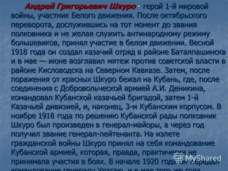 Андрей Григорьевич Шкуро - герой 1-й мировой войны, участник Белого движения. После октябрьского переворота, дослужившись на тот момент до звания полковника и не желая служить антинародному режиму большевиков, принял участие в белом движении. Весной