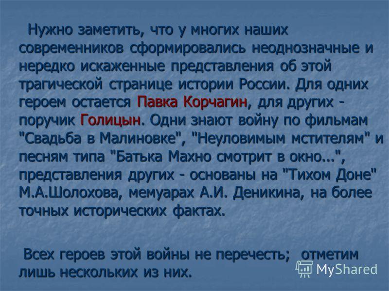 Нужно заметить, что у многих наших современников сформировались неоднозначные и нередко искаженные представления об этой трагической странице истории России. Для одних героем остается Павка Корчагин, для других - поручик Голицын. Одни знают войну по