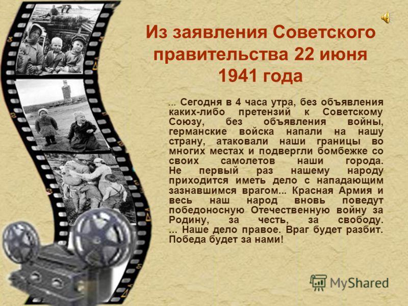 Из заявления Советского правительства 22 июня 1941 года... Сегодня в 4 часа утра, без объявления каких-либо претензий к Советскому Союзу, без объявления войны, германские войска напали на нашу страну, атаковали наши границы во многих местах и подверг