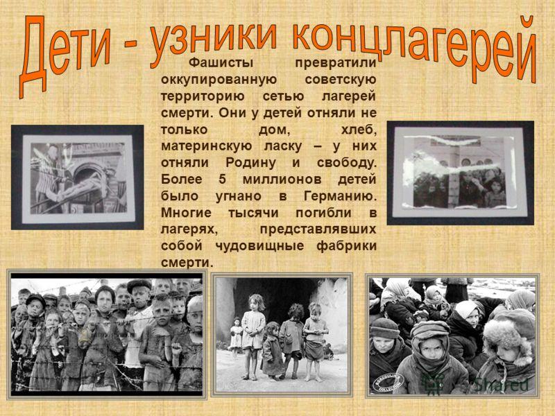 Фашисты превратили оккупированную советскую территорию сетью лагерей смерти. Они у детей отняли не только дом, хлеб, материнскую ласку – у них отняли Родину и свободу. Более 5 миллионов детей было угнано в Германию. Многие тысячи погибли в лагерях, п