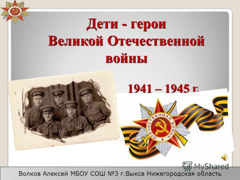 Дети - герои Великой Отечественной войны 1941 – 1945 г. Волков Алексей МБОУ СОШ 3 г.Выкса Нижегородская область