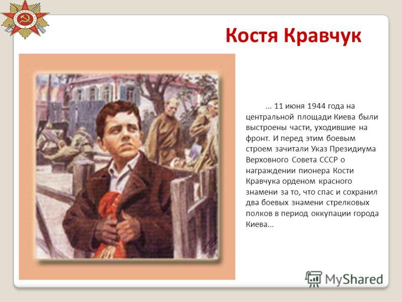 Костя Кравчук... 11 июня 1944 года на центральной площади Киева были выстроены части, уходившие на фронт. И перед этим боевым строем зачитали Указ Президиума Верховного Совета СССР о награждении пионера Кости Кравчука орденом красного знамени за то,