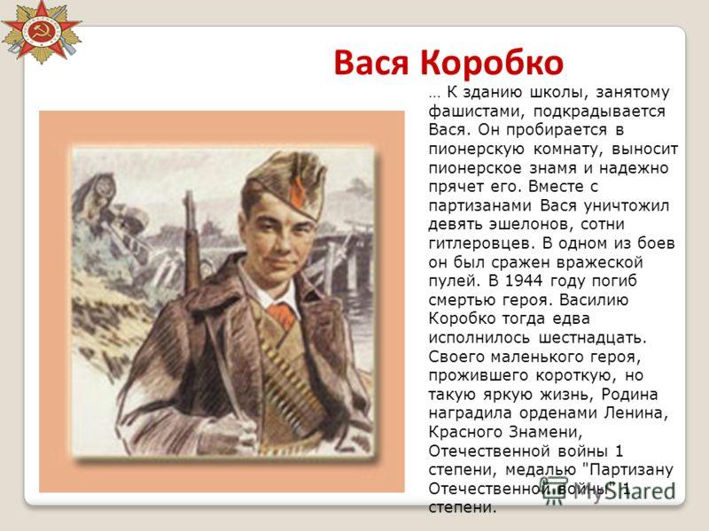 Вася Коробко … К зданию школы, занятому фашистами, подкрадывается Вася. Он пробирается в пионерскую комнату, выносит пионерское знамя и надежно прячет его. Вместе с партизанами Вася уничтожил девять эшелонов, сотни гитлеровцев. В одном из боев он был