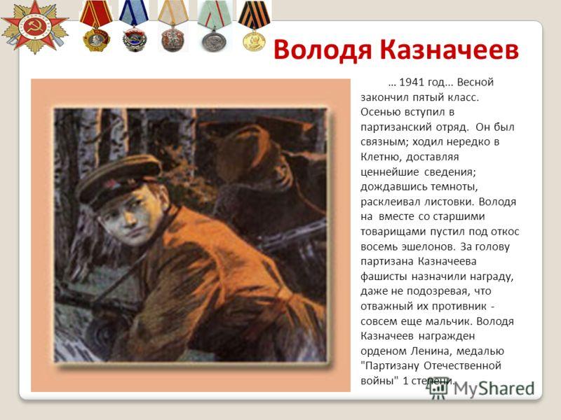 Володя Казначеев … 1941 год... Весной закончил пятый класс. Осенью вступил в партизанский отряд. Он был связным; ходил нередко в Клетню, доставляя ценнейшие сведения; дождавшись темноты, расклеивал листовки. Володя на вместе со старшими товарищами пу
