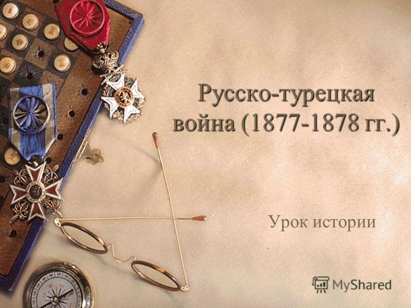 Русско-турецкая война (1877-1878 гг.) Урок истории