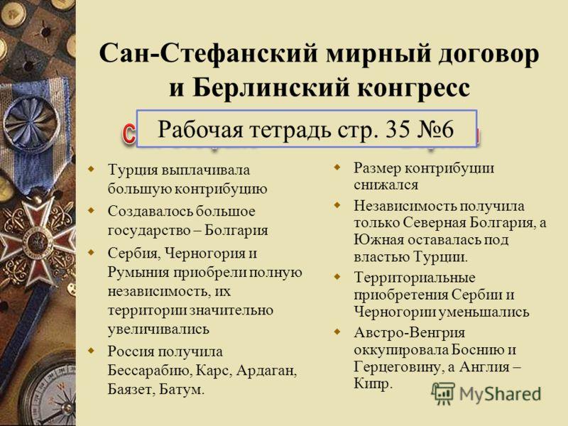 Сан-Стефанский мирный договор и Берлинский конгресс Турция выплачивала большую контрибуцию Создавалось большое государство – Болгария Сербия, Черногория и Румыния приобрели полную независимость, их территории значительно увеличивались Россия получила