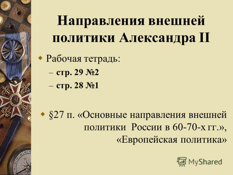 Направления внешней политики Александра II Рабочая тетрадь: – стр. 29 2 – стр. 28 1 §27 п. «Основные направления внешней политики России в 60-70-х гг.», «Европейская политика»