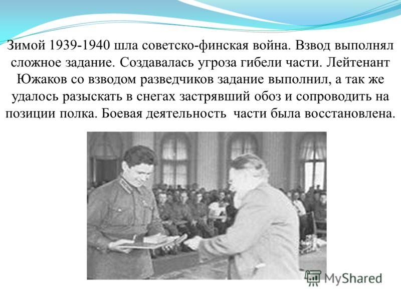 Зимой 1939-1940 шла советско-финская война. Взвод выполнял сложное задание. Создавалась угроза гибели части. Лейтенант Южаков со взводом разведчиков задание выполнил, а так же удалось разыскать в снегах застрявший обоз и сопроводить на позиции полка.