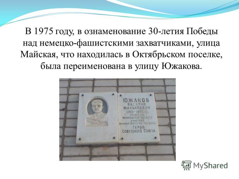 В 1975 году, в ознаменование 30-летия Победы над немецко-фашистскими захватчиками, улица Майская, что находилась в Октябрьском поселке, была переименована в улицу Южакова.