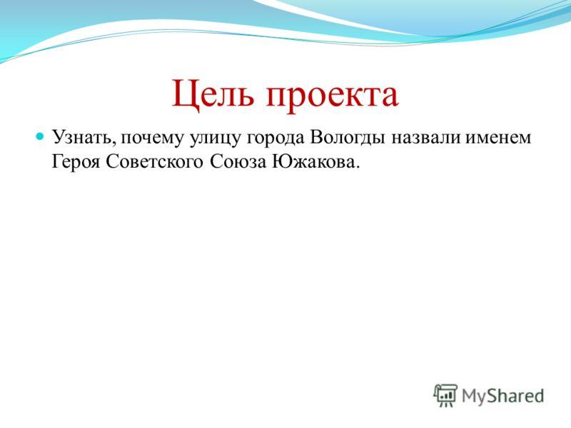 Цель проекта Узнать, почему улицу города Вологды назвали именем Героя Советского Союза Южакова.
