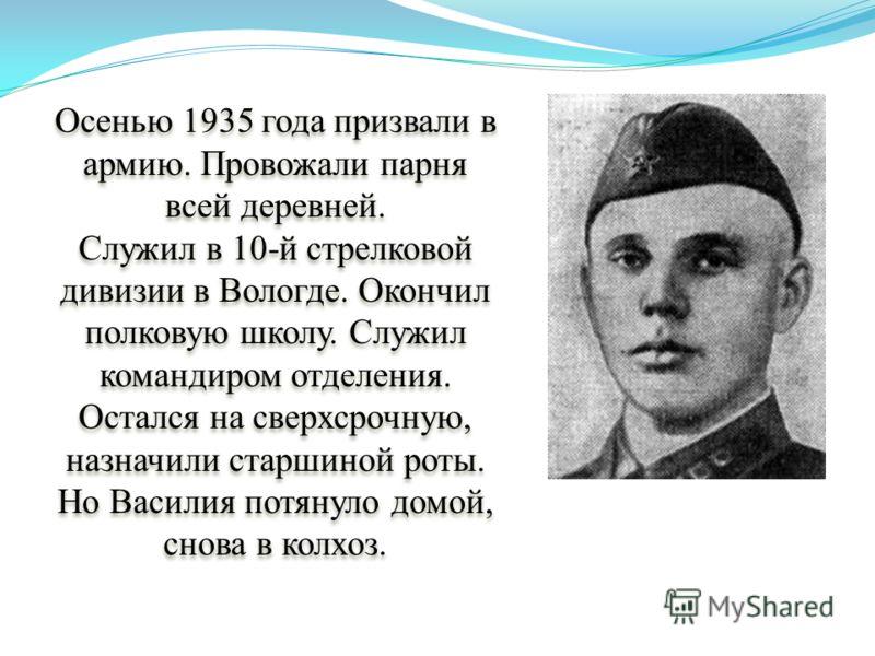 Осенью 1935 года призвали в армию. Провожали парня всей деревней. Служил в 10-й стрелковой дивизии в Вологде. Окончил полковую школу. Служил командиром отделения. Остался на сверхсрочную, назначили старшиной роты. Но Василия потянуло домой, снова в к