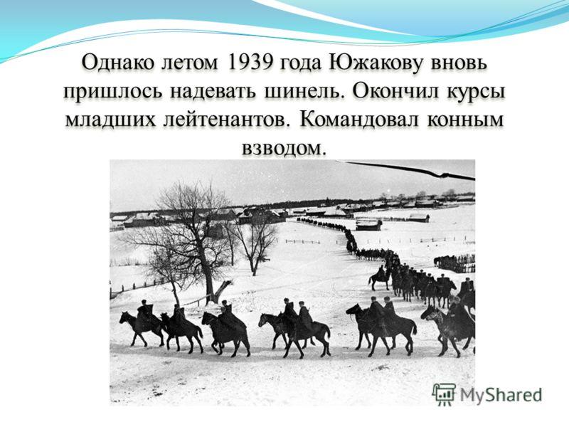 Однако летом 1939 года Южакову вновь пришлось надевать шинель. Окончил курсы младших лейтенантов. Командовал конным взводом.