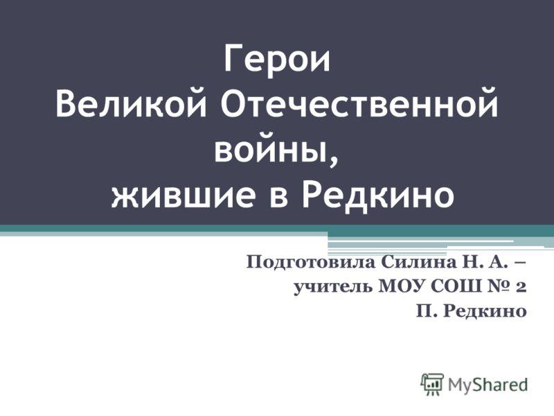 Герои Великой Отечественной войны, жившие в Редкино Подготовила Силина Н. А. – учитель МОУ СОШ 2 П. Редкино