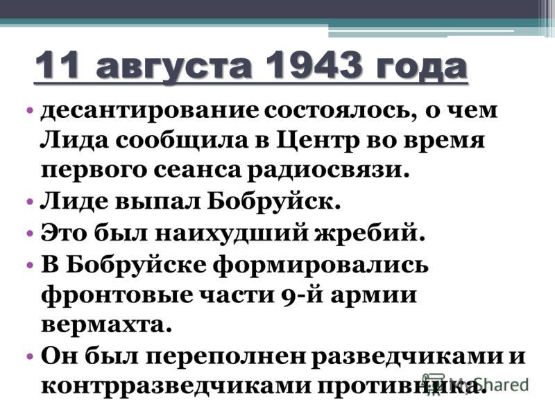11 августа 1943 года десантирование состоялось, о чем Лида сообщила в Центр во время первого сеанса радиосвязи. Лиде выпал Бобруйск. Это был наихудший жребий. В Бобруйске формировались фронтовые части 9-й армии вермахта. Он был переполнен разведчикам