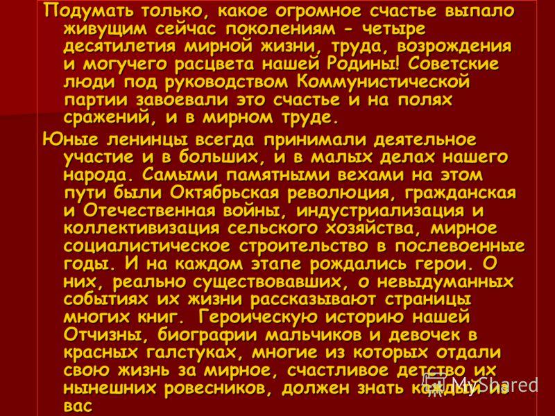 Подумать только, какое огромное счастье выпало живущим сейчас поколениям - четыре десятилетия мирной жизни, труда, возрождения и могучего расцвета нашей Родины! Советские люди под руководством Коммунистической партии завоевали это счастье и на полях