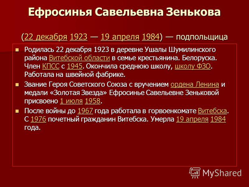 Ефросинья Савельевна Зенькова (22 декабря 1923 19 апреля 1984) подпольщица 22 декабря192319 апреля198422 декабря192319 апреля1984 Родилась 22 декабря 1923 в деревне Ушалы Шумилинского района Витебской области в семье крестьянина. Белоруска. Член КПСС