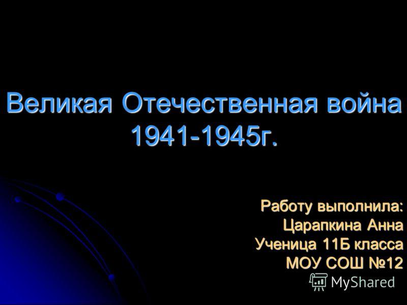 Великая Отечественная война 1941-1945г. Работу выполнила: Царапкина Анна Ученица 11Б класса МОУ СОШ 12