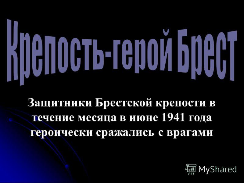 Защитники Брестской крепости в течение месяца в июне 1941 года героически сражались с врагами