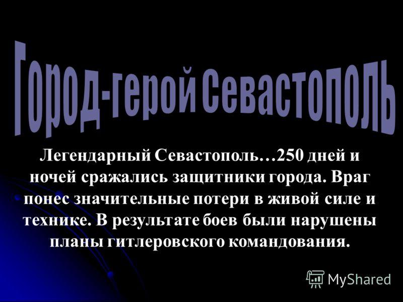 Легендарный Севастополь…250 дней и ночей сражались защитники города. Враг понес значительные потери в живой силе и технике. В результате боев были нарушены планы гитлеровского командования.