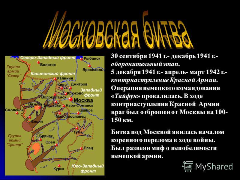 30 сентября 1941 г.- декабрь 1941 г.- оборонительный этап. 5 декабря 1941 г.- апрель- март 1942 г.- контрнаступление Красной Армии. Операция немецкого командования «Тайфун» провалилась. В ходе контрнаступления Красной Армии враг был отброшен от Москв