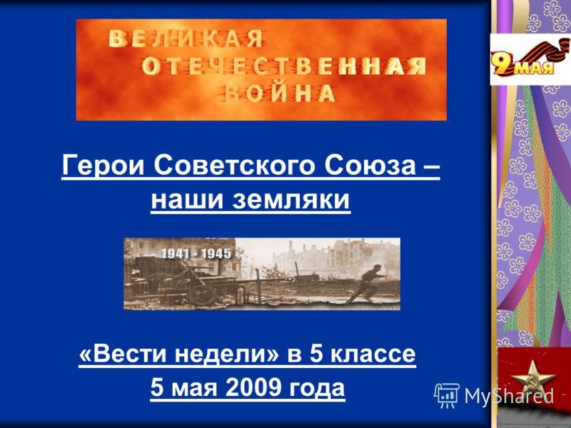 Герои Советского Союза – наши земляки «Вести недели» в 5 классе 5 мая 2009 года