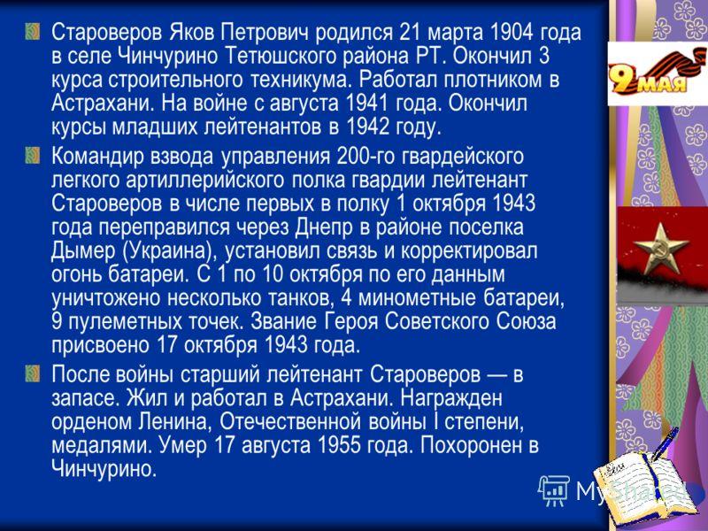 Староверов Яков Петрович родился 21 марта 1904 года в селе Чинчурино Тетюшского района РТ. Окончил 3 курса строительного техникума. Работал плотником в Астрахани. На войне с августа 1941 года. Окончил курсы младших лейтенантов в 1942 году. Командир в