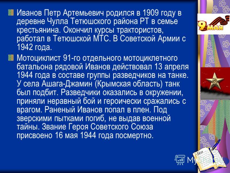 Иванов Петр Артемьевич родился в 1909 году в деревне Чулла Тетюшского района РТ в семье крестьянина. Окончил курсы трактористов, работал в Тетюшской МТС. В Советской Армии с 1942 года. Мотоциклист 91-го отдельного мотоциклетного батальона рядовой Ива