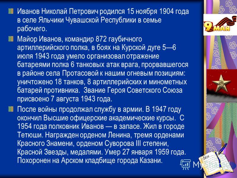 Иванов Николай Петрович родился 15 ноября 1904 года в селе Яльчики Чувашской Республики в семье рабочего. Майор Иванов, командир 872 гаубичного артиллерийского полка, в боях на Курской дуге 56 июля 1943 года умело организовал отражение батареями полк