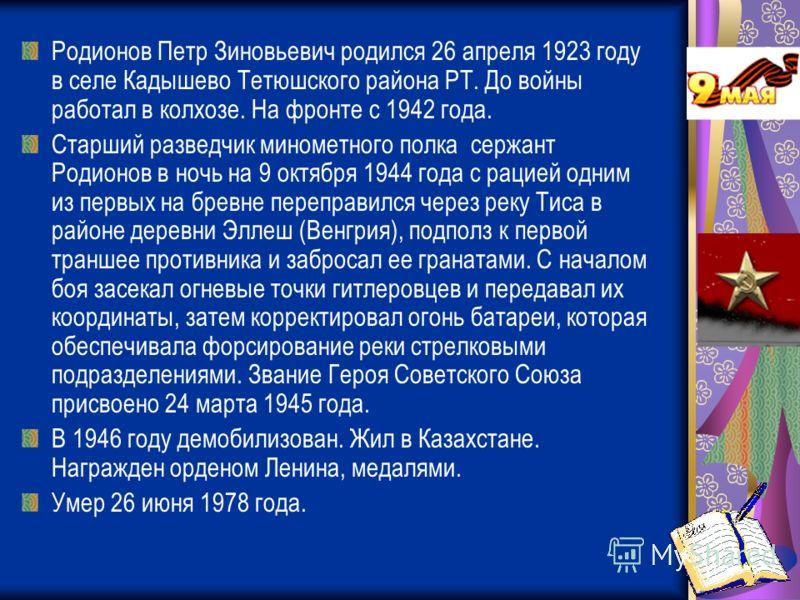 Родионов Петр Зиновьевич родился 26 апреля 1923 году в селе Кадышево Тетюшского района РТ. До войны работал в колхозе. На фронте с 1942 года. Старший разведчик минометного полка сержант Родионов в ночь на 9 октября 1944 года с рацией одним из первых