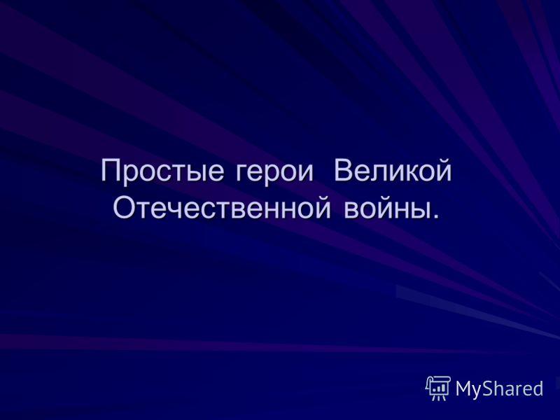 Простые герои Великой Отечественной войны.