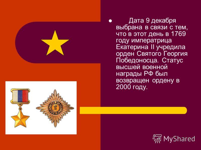 Дата 9 декабря выбрана в связи с тем, что в этот день в 1769 году императрица Екатерина II учредила орден Святого Георгия Победоносца. Статус высшей военной награды РФ был возвращен ордену в 2000 году.