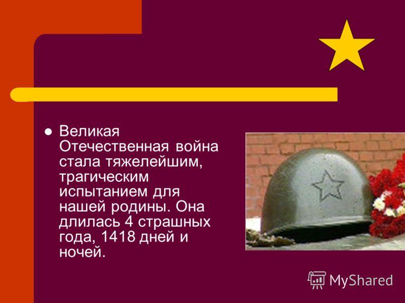 Великая Отечественная война стала тяжелейшим, трагическим испытанием для нашей родины. Она длилась 4 страшных года, 1418 дней и ночей.