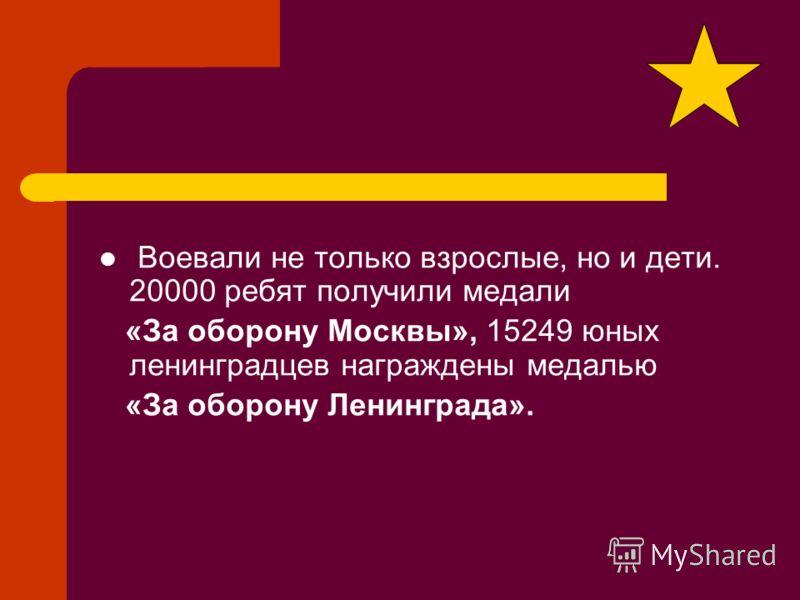 Воевали не только взрослые, но и дети. 20000 ребят получили медали «За оборону Москвы», 15249 юных ленинградцев награждены медалью «За оборону Ленинграда».