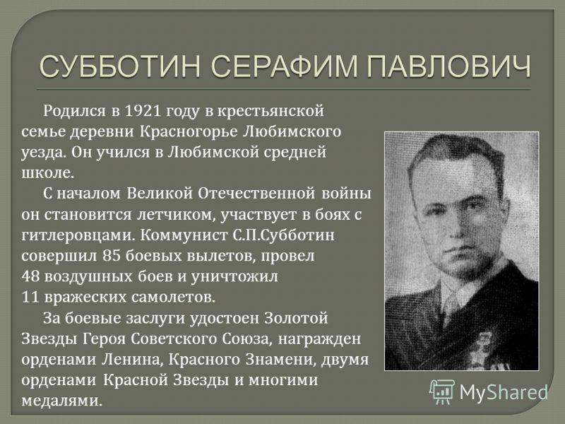 Родился в 1921 году в крестьянской семье деревни Красногорье Любимского уезда. Он учился в Любимской средней школе. С началом Великой Отечественной войны он становится летчиком, участвует в боях с гитлеровцами. Коммунист С.П.Субботин совершил 85 боев