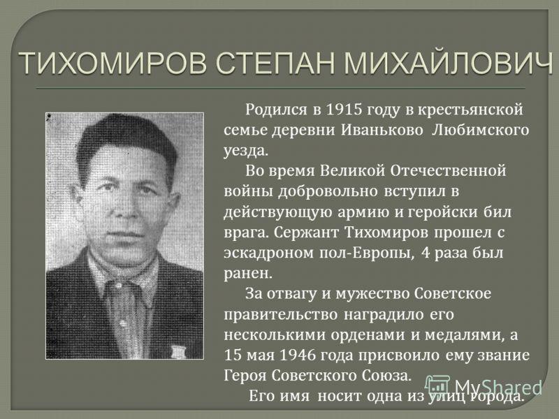 Родился в 1915 году в крестьянской семье деревни Иваньково Любимского уезда. Во время Великой Отечественной войны добровольно вступил в действующую армию и геройски бил врага. Сержант Тихомиров прошел с эскадроном пол-Европы, 4 раза был ранен. За отв