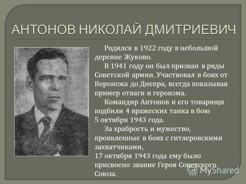 Родился в 1922 году в небольшой деревне Жуково. В 1941 году он был призван в ряды Советской армии. Участвовал в боях от Воронежа до Днепра, всегда показывая пример отваги и героизма. Командир Антонов и его товарищи подбили 4 вражеских танка в бою 5 о