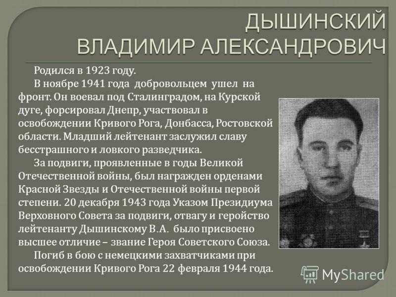 Родился в 1923 году. В ноябре 1941 года добровольцем ушел на фронт. Он воевал под Сталинградом, на Курской дуге, форсировал Днепр, участвовал в освобождении Кривого Рога, Донбасса, Ростовской области. Младший лейтенант заслужил славу бесстрашного и л