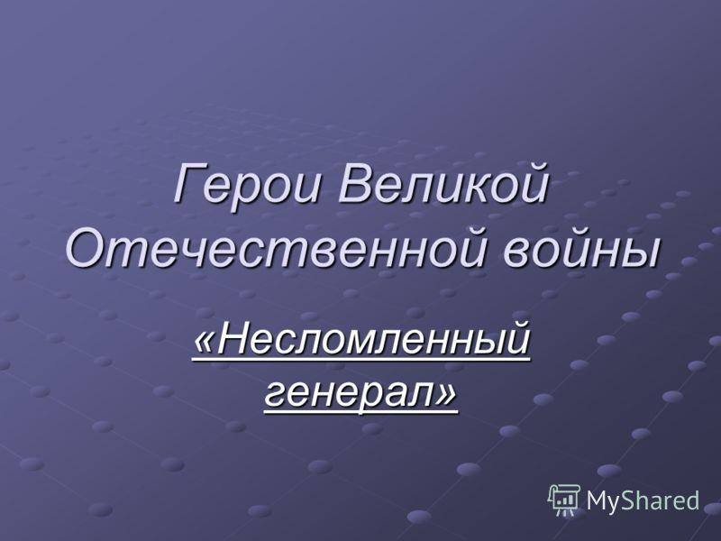 Герои Великой Отечественной войны «Несломленный генерал»